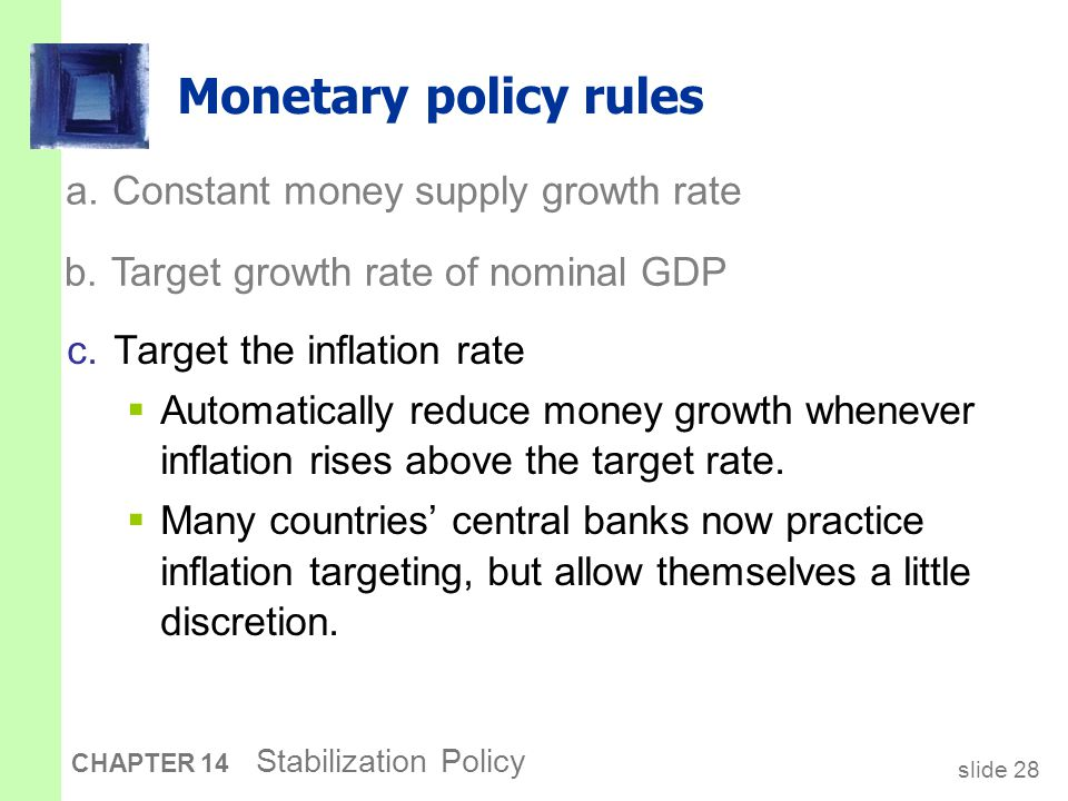 slide 28 CHAPTER 14 Stabilization Policy Monetary policy rules c.Target the inflation rate  Automatically reduce money growth whenever inflation rises above the target rate.