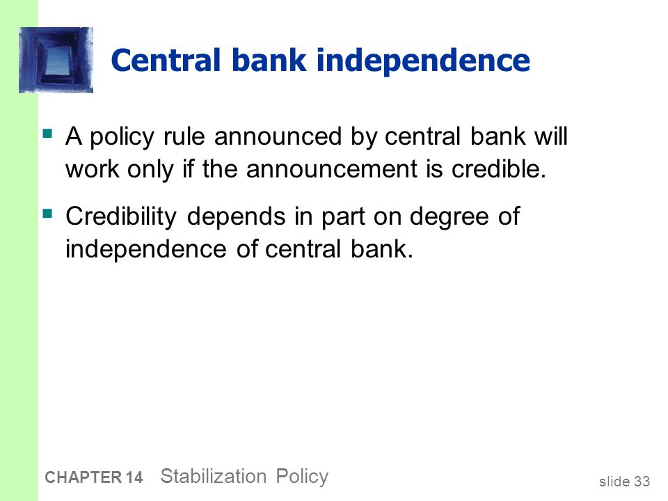 slide 33 CHAPTER 14 Stabilization Policy Central bank independence  A policy rule announced by central bank will work only if the announcement is credible.