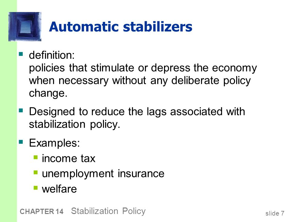 slide 7 CHAPTER 14 Stabilization Policy Automatic stabilizers  definition: policies that stimulate or depress the economy when necessary without any deliberate policy change.