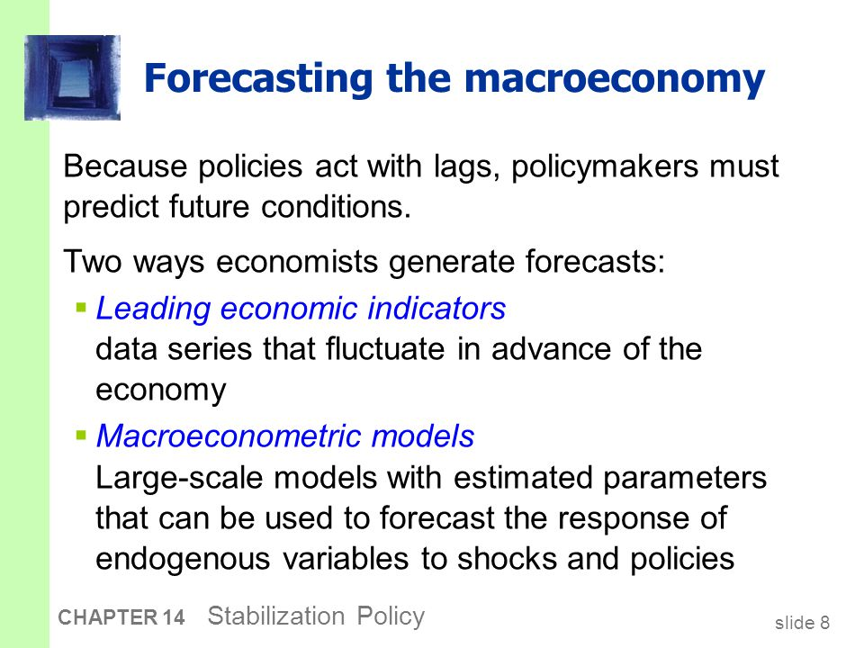 slide 8 CHAPTER 14 Stabilization Policy Forecasting the macroeconomy Because policies act with lags, policymakers must predict future conditions.