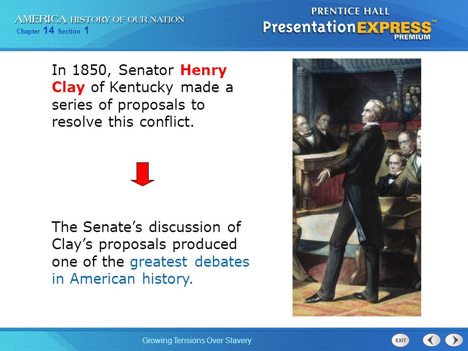 Chapter 14 Section 1 Growing Tensions Over Slavery In 1850, Senator Henry Clay of Kentucky made a series of proposals to resolve this conflict. The Se