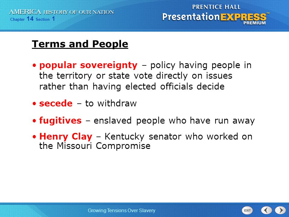Chapter 14 Section 1 Growing Tensions Over Slavery Terms and People popular sovereignty – policy having people in the territory or state vote directly on issues rather than having elected officials decide secede – to withdraw fugitives – enslaved people who have run away Henry Clay – Kentucky senator who worked on the Missouri Compromise