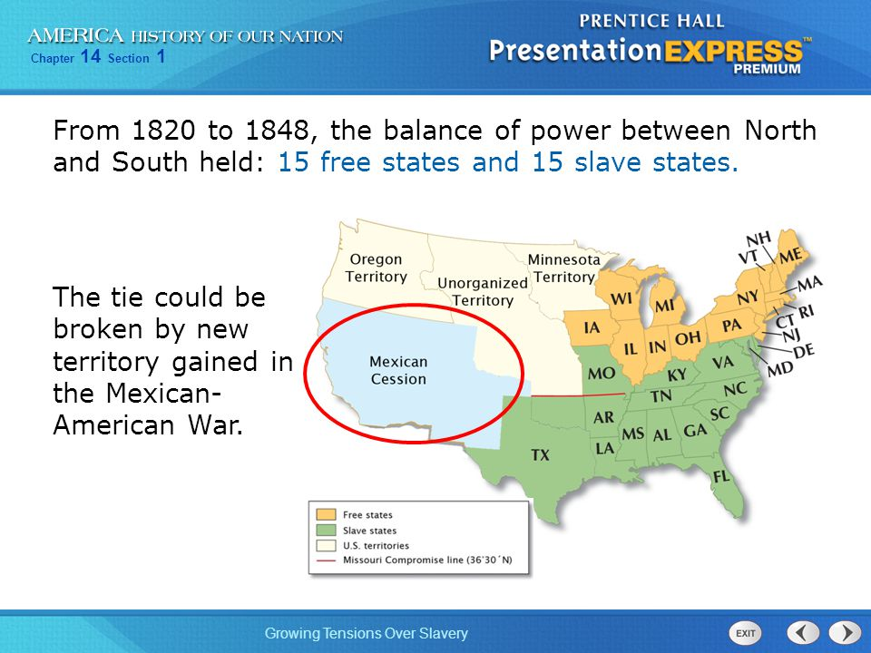 Chapter 14 Section 1 Growing Tensions Over Slavery From 1820 to 1848, the balance of power between North and South held: 15 free states and 15 slave states.