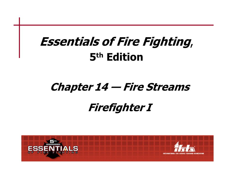 Essentials of Fire Fighting, 5 th Edition Chapter 14 — Fire Streams Firefighter I