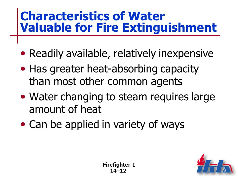 Firefighter I 14–12 Characteristics of Water Valuable for Fire Extinguishment Readily available, relatively inexpensive Has greater heat-absorbing cap