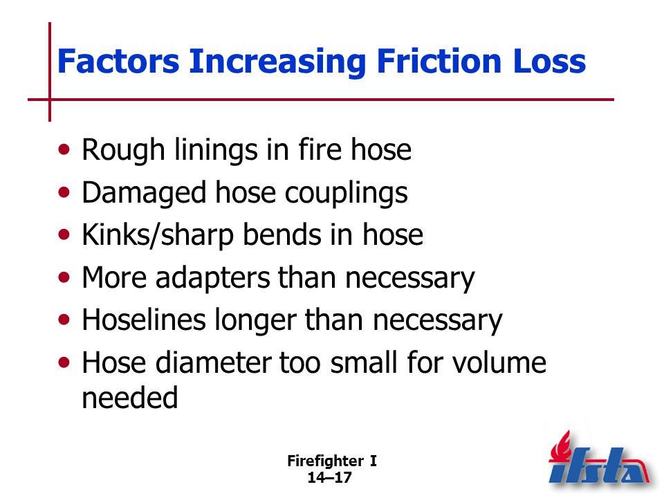 Firefighter I 14–17 Factors Increasing Friction Loss Rough linings in fire hose Damaged hose couplings Kinks/sharp bends in hose More adapters than ne