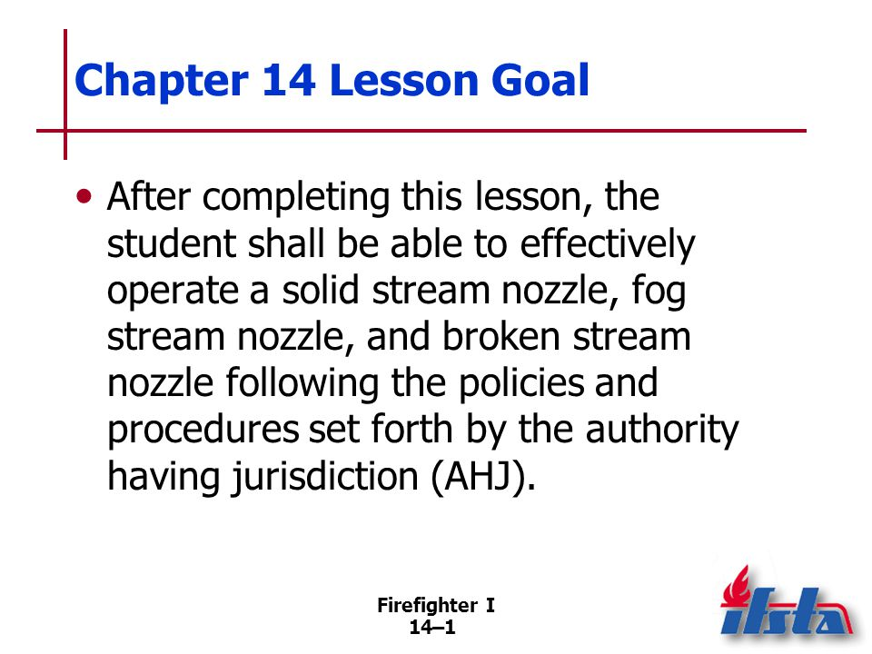 Firefighter I 14–32 Disadvantages of Solid Streams Do not allow for different stream pattern selections Provide less heat absorption per gallon (liter) delivered than others Hoselines more easily kinked at corners, obstructions