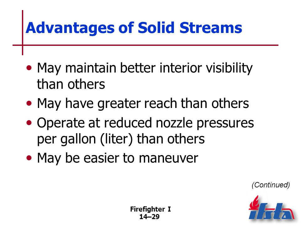 Firefighter I 14–29 Advantages of Solid Streams May maintain better interior visibility than others May have greater reach than others Operate at redu