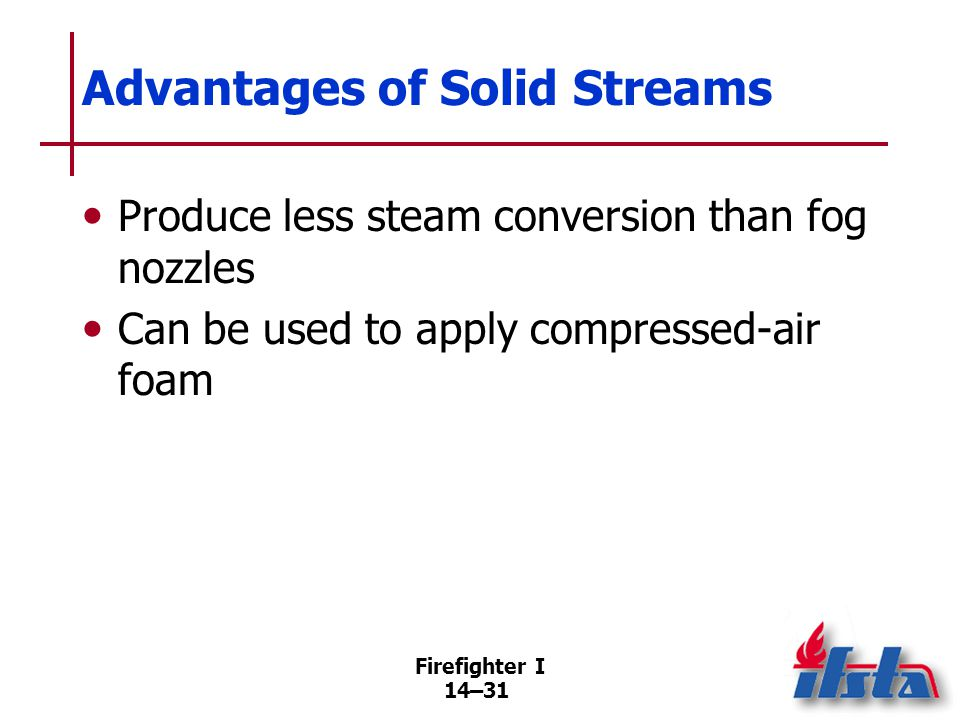 Firefighter I 14–31 Advantages of Solid Streams Produce less steam conversion than fog nozzles Can be used to apply compressed-air foam