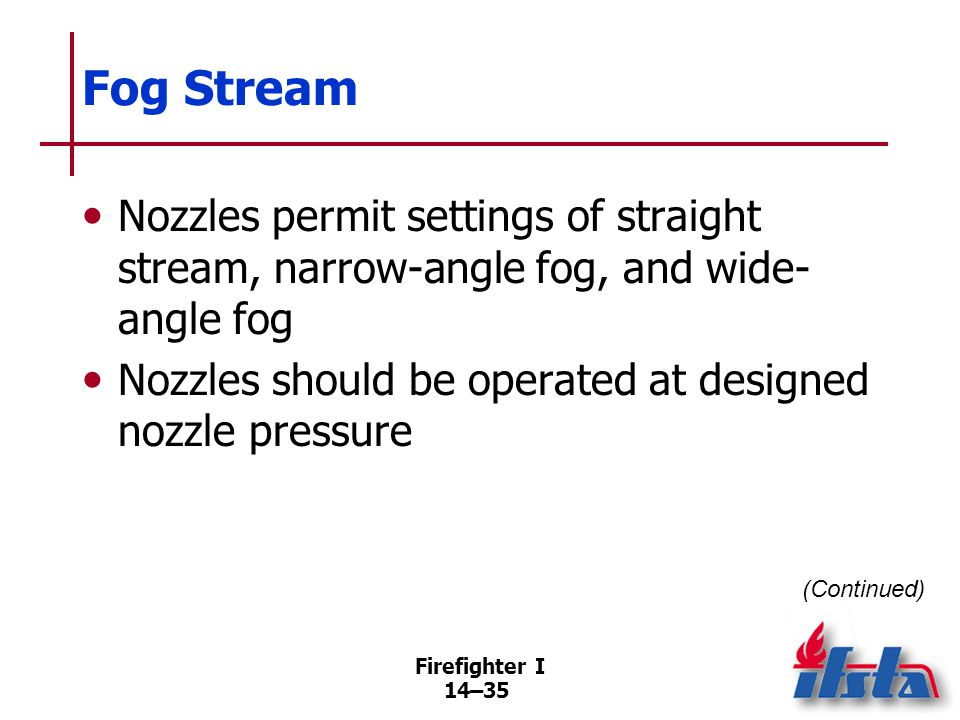 Firefighter I 14–35 Fog Stream Nozzles permit settings of straight stream, narrow-angle fog, and wide- angle fog Nozzles should be operated at designe