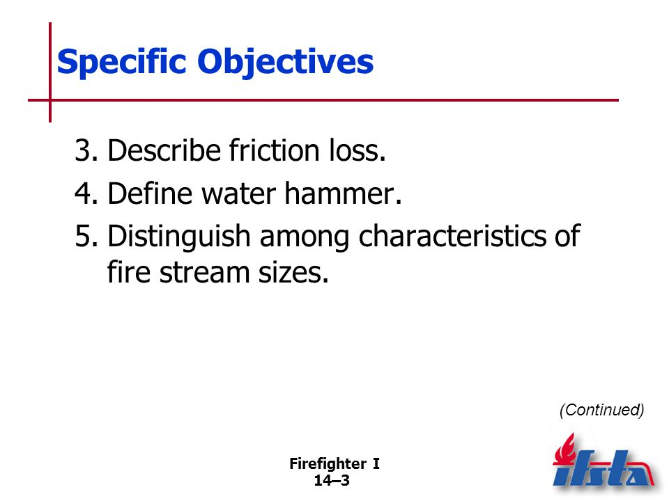 Firefighter I 14–44 Advantages of Broken Streams Absorb more heat per gallon (liter) than solid stream Have greater reach, penetration than fog stream Can be effective on fires in confined spaces