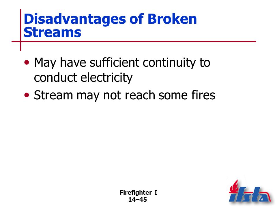 Firefighter I 14–45 Disadvantages of Broken Streams May have sufficient continuity to conduct electricity Stream may not reach some fires