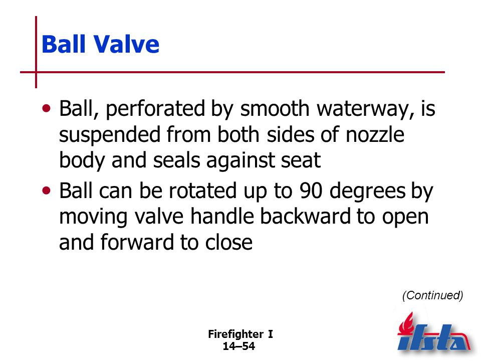 Firefighter I 14–54 Ball Valve Ball, perforated by smooth waterway, is suspended from both sides of nozzle body and seals against seat Ball can be rot