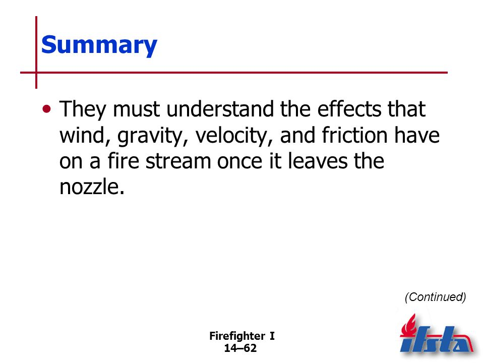 Firefighter I 14–62 Summary They must understand the effects that wind, gravity, velocity, and friction have on a fire stream once it leaves the nozzl