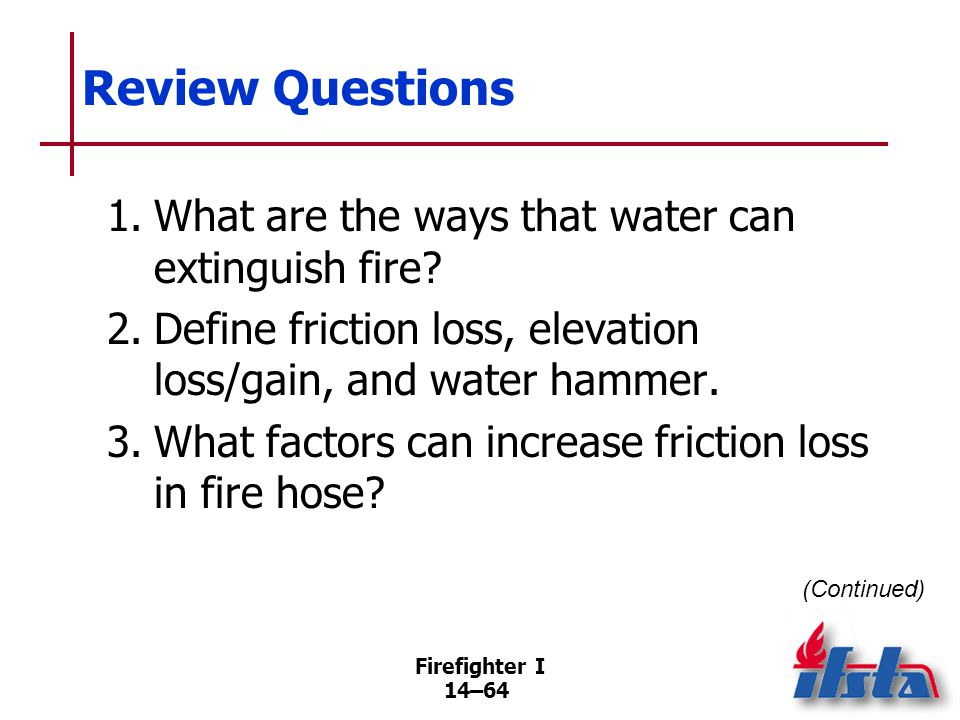 Firefighter I 14–64 Review Questions 1.What are the ways that water can extinguish fire? 2.Define friction loss, elevation loss/gain, and water hammer