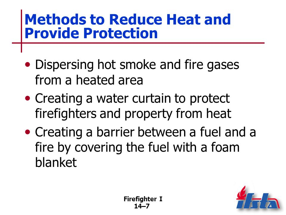 Firefighter I 14–8 How Water Extinguishes Fire Primary way is cooling Smothering by diluting or excluding oxygen