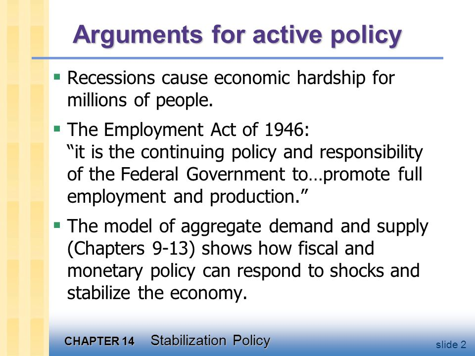 CHAPTER 14 Stabilization Policy slide 2 Arguments for active policy  Recessions cause economic hardship for millions of people.