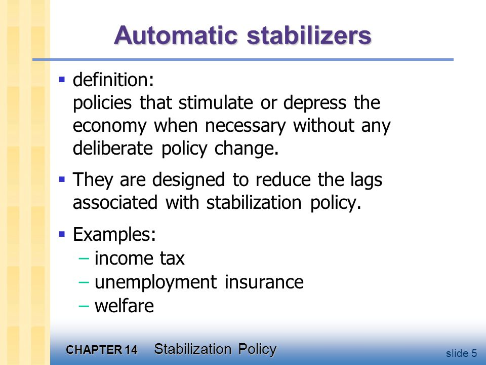 CHAPTER 14 Stabilization Policy slide 5 Automatic stabilizers  definition: policies that stimulate or depress the economy when necessary without any deliberate policy change.