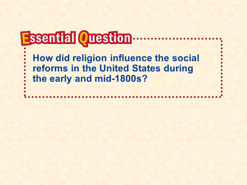 Essential QuestionEssential Question How did religion influence the social reforms in the United States during the early and mid-1800s?