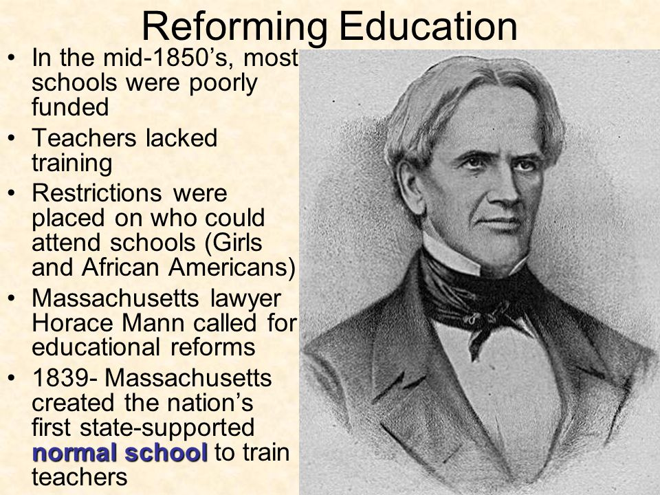 Reforming Education In the mid-1850's, most schools were poorly funded Teachers lacked training Restrictions were placed on who could attend schools (