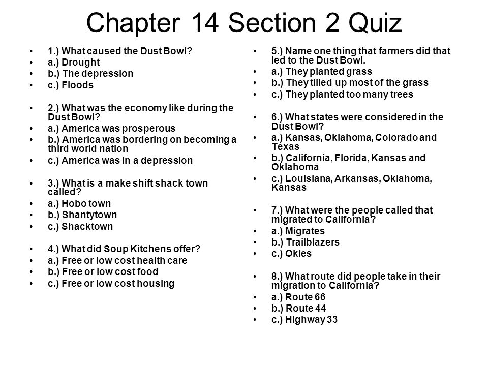 Chapter 14 Section 2 Quiz 1.) What caused the Dust Bowl? a.) Drought b.) The depression c.) Floods 2.) What was the economy like during the Dust Bowl?