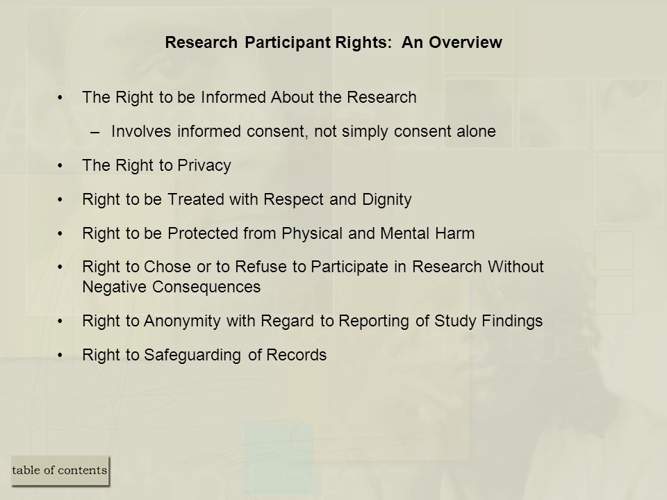 Research Participant Rights: An Overview The Right to be Informed About the Research –Involves informed consent, not simply consent alone The Right to Privacy Right to be Treated with Respect and Dignity Right to be Protected from Physical and Mental Harm Right to Chose or to Refuse to Participate in Research Without Negative Consequences Right to Anonymity with Regard to Reporting of Study Findings Right to Safeguarding of Records