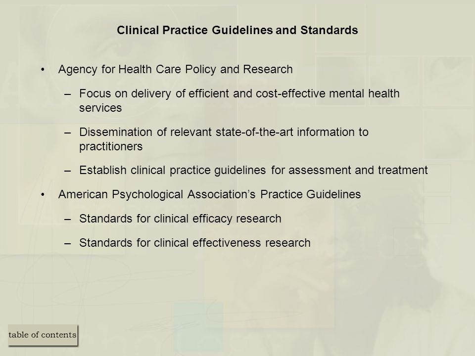 Clinical Practice Guidelines and Standards Agency for Health Care Policy and Research –Focus on delivery of efficient and cost-effective mental health services –Dissemination of relevant state-of-the-art information to practitioners –Establish clinical practice guidelines for assessment and treatment American Psychological Association's Practice Guidelines –Standards for clinical efficacy research –Standards for clinical effectiveness research