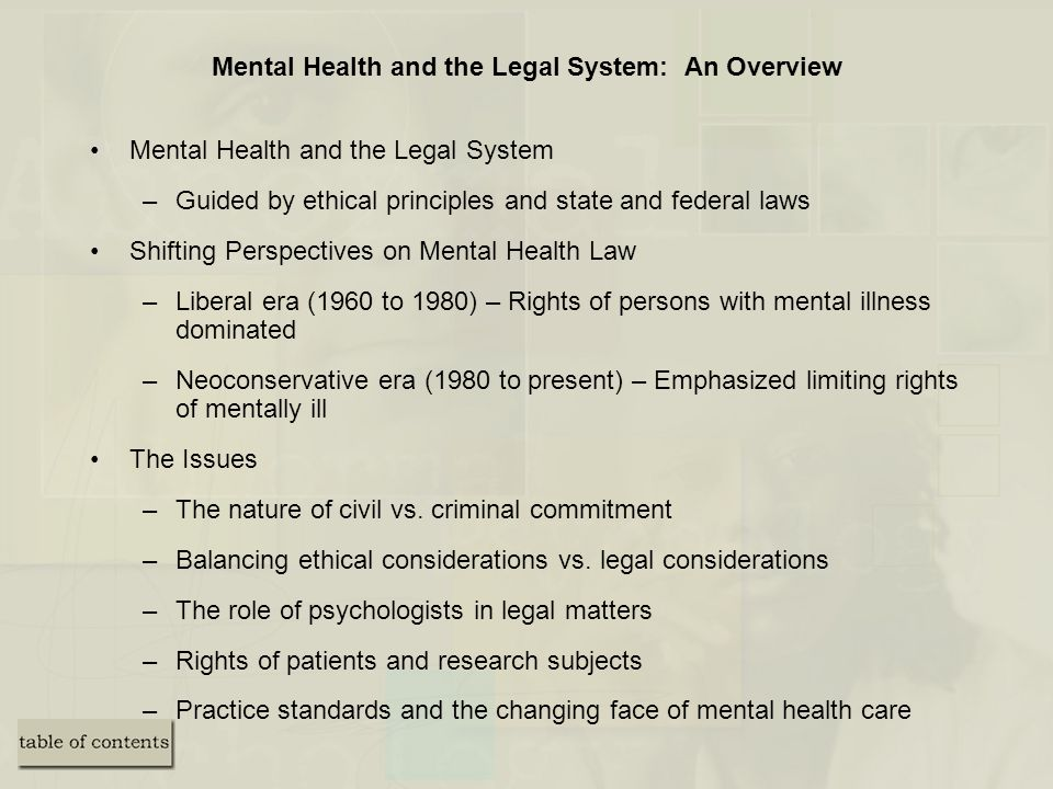Mental Health and the Legal System: An Overview Mental Health and the Legal System –Guided by ethical principles and state and federal laws Shifting Perspectives on Mental Health Law –Liberal era (1960 to 1980) – Rights of persons with mental illness dominated –Neoconservative era (1980 to present) – Emphasized limiting rights of mentally ill The Issues –The nature of civil vs.