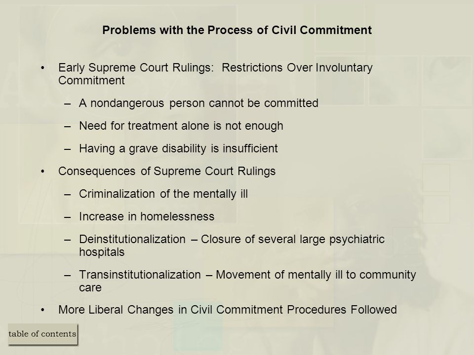 Problems with the Process of Civil Commitment Early Supreme Court Rulings: Restrictions Over Involuntary Commitment –A nondangerous person cannot be committed –Need for treatment alone is not enough –Having a grave disability is insufficient Consequences of Supreme Court Rulings –Criminalization of the mentally ill –Increase in homelessness –Deinstitutionalization – Closure of several large psychiatric hospitals –Transinstitutionalization – Movement of mentally ill to community care More Liberal Changes in Civil Commitment Procedures Followed