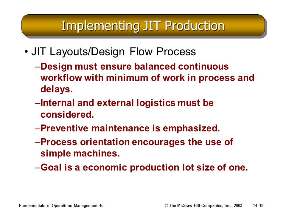 Fundamentals of Operations Management 4e© The McGraw-Hill Companies, Inc., 200314–18 Implementing JIT Production JIT Layouts/Design Flow Process –Desi