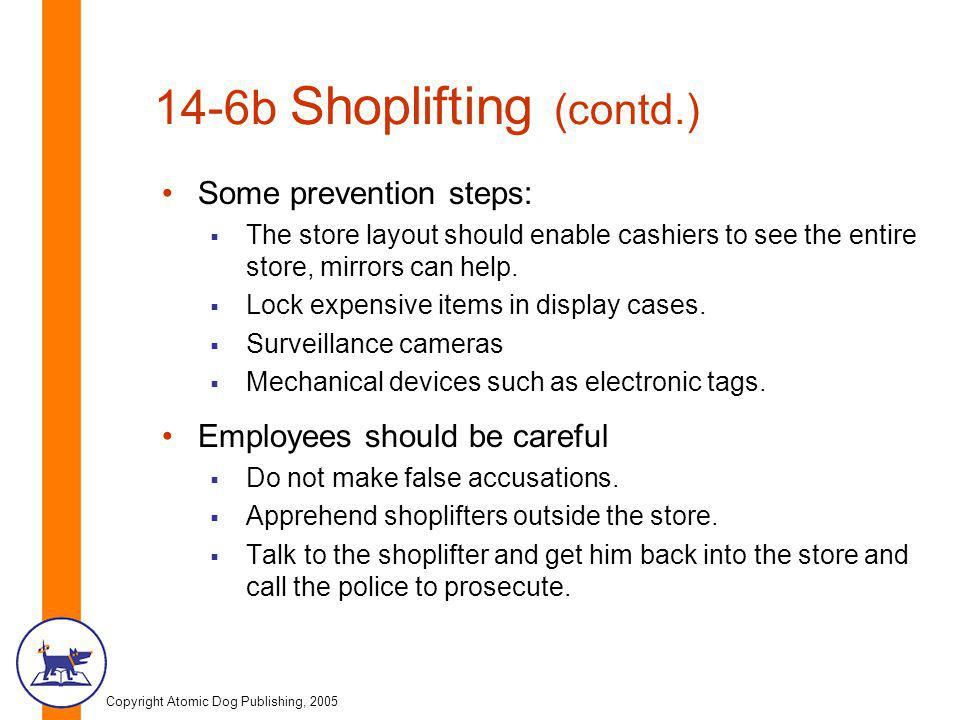 Copyright Atomic Dog Publishing, 2005 14-6b Shoplifting (contd.) Some prevention steps:  The store layout should enable cashiers to see the entire st