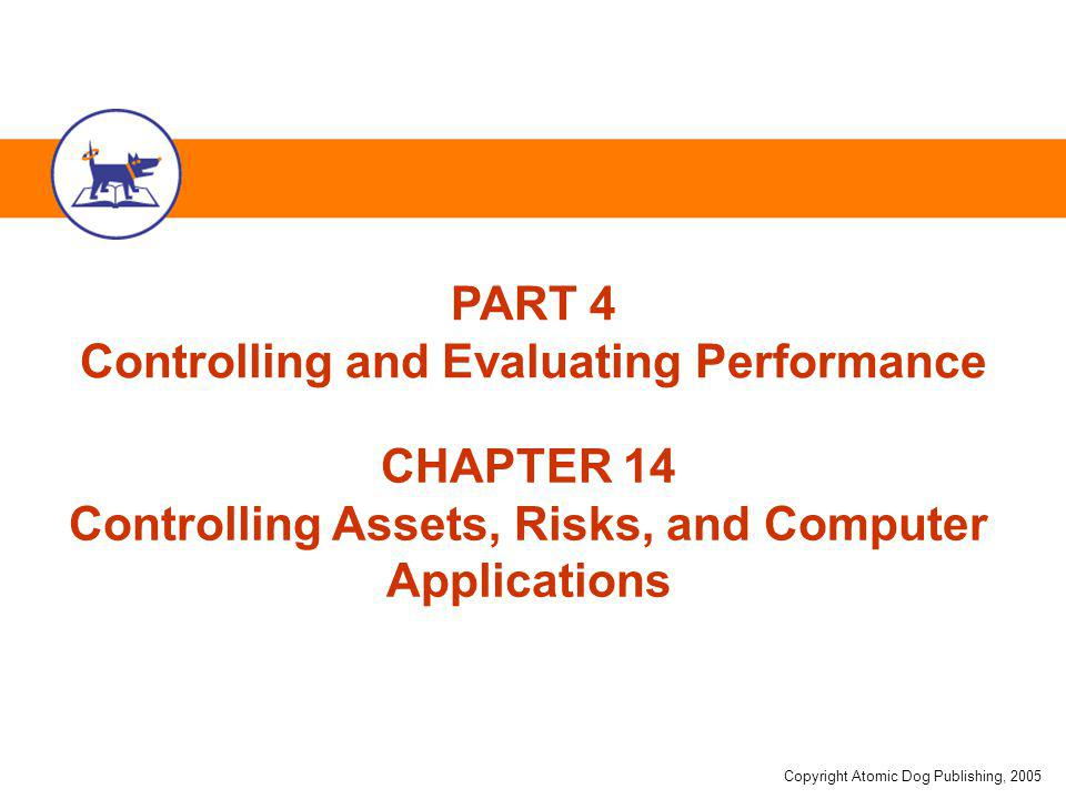 Copyright Atomic Dog Publishing, 2005 CHAPTER 14 Controlling Assets, Risks, and Computer Applications PART 4 Controlling and Evaluating Performance