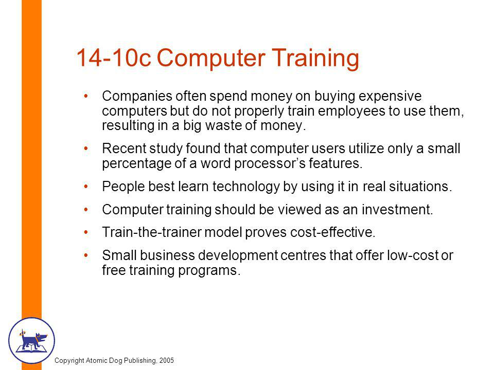 Copyright Atomic Dog Publishing, 2005 14-10c Computer Training Companies often spend money on buying expensive computers but do not properly train employees to use them, resulting in a big waste of money.