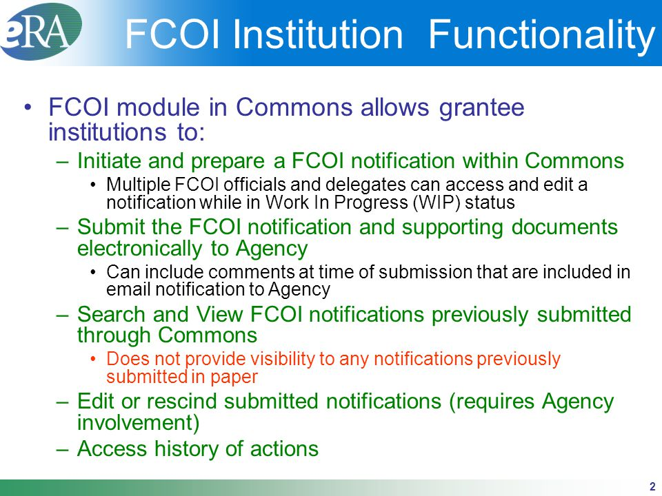2 FCOI Institution Functionality FCOI module in Commons allows grantee institutions to: –Initiate and prepare a FCOI notification within Commons Multiple FCOI officials and delegates can access and edit a notification while in Work In Progress (WIP) status –Submit the FCOI notification and supporting documents electronically to Agency Can include comments at time of submission that are included in email notification to Agency –Search and View FCOI notifications previously submitted through Commons Does not provide visibility to any notifications previously submitted in paper –Edit or rescind submitted notifications (requires Agency involvement) –Access history of actions