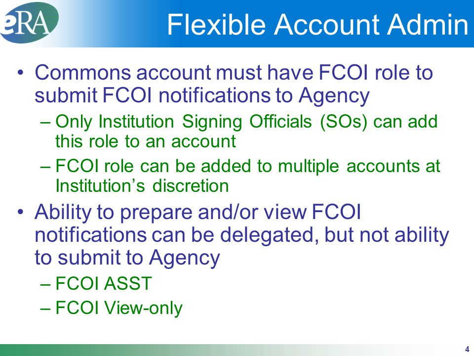 4 Flexible Account Admin Commons account must have FCOI role to submit FCOI notifications to Agency –Only Institution Signing Officials (SOs) can add this role to an account –FCOI role can be added to multiple accounts at Institution's discretion Ability to prepare and/or view FCOI notifications can be delegated, but not ability to submit to Agency –FCOI ASST –FCOI View-only