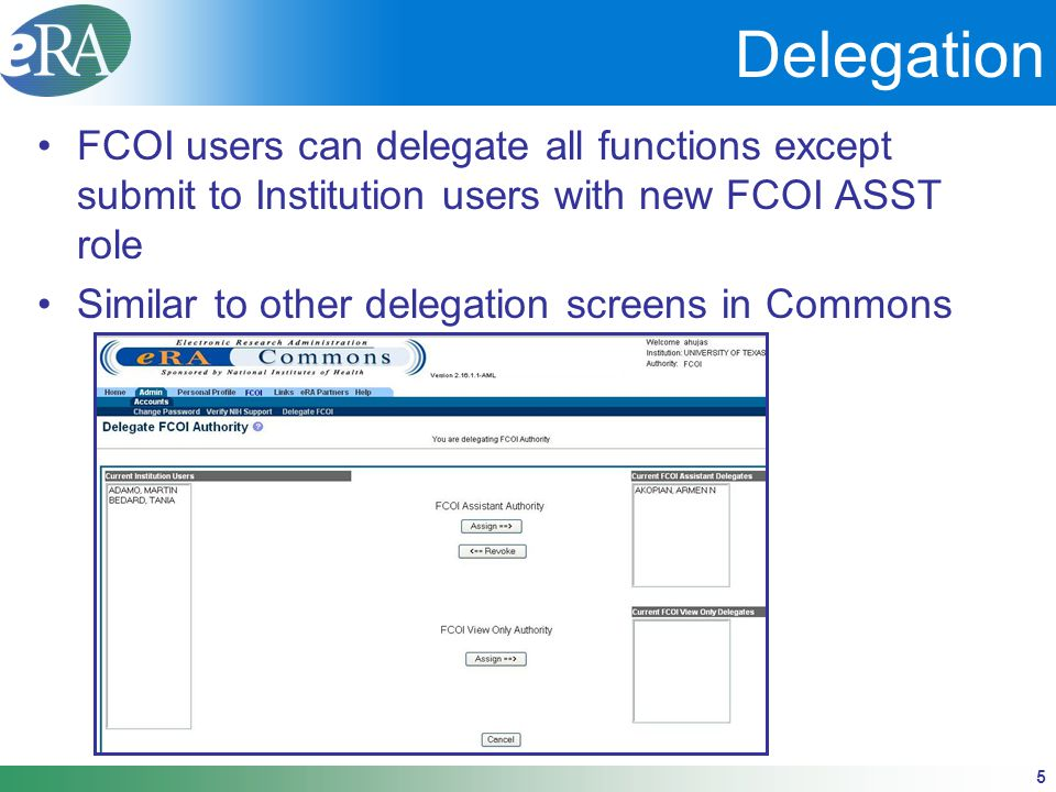 5 Delegation FCOI users can delegate all functions except submit to Institution users with new FCOI ASST role Similar to other delegation screens in Commons