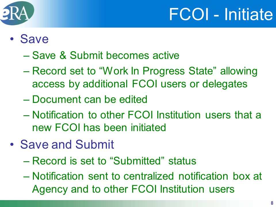 "8 FCOI - Initiate Save –Save & Submit becomes active –Record set to ""Work In Progress State"" allowing access by additional FCOI users or delegates –Do"