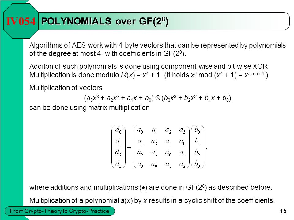 15 From Crypto-Theory to Crypto-Practice POLYNOMIALS over GF(2 8 ) Algorithms of AES work with 4-byte vectors that can be represented by polynomials o