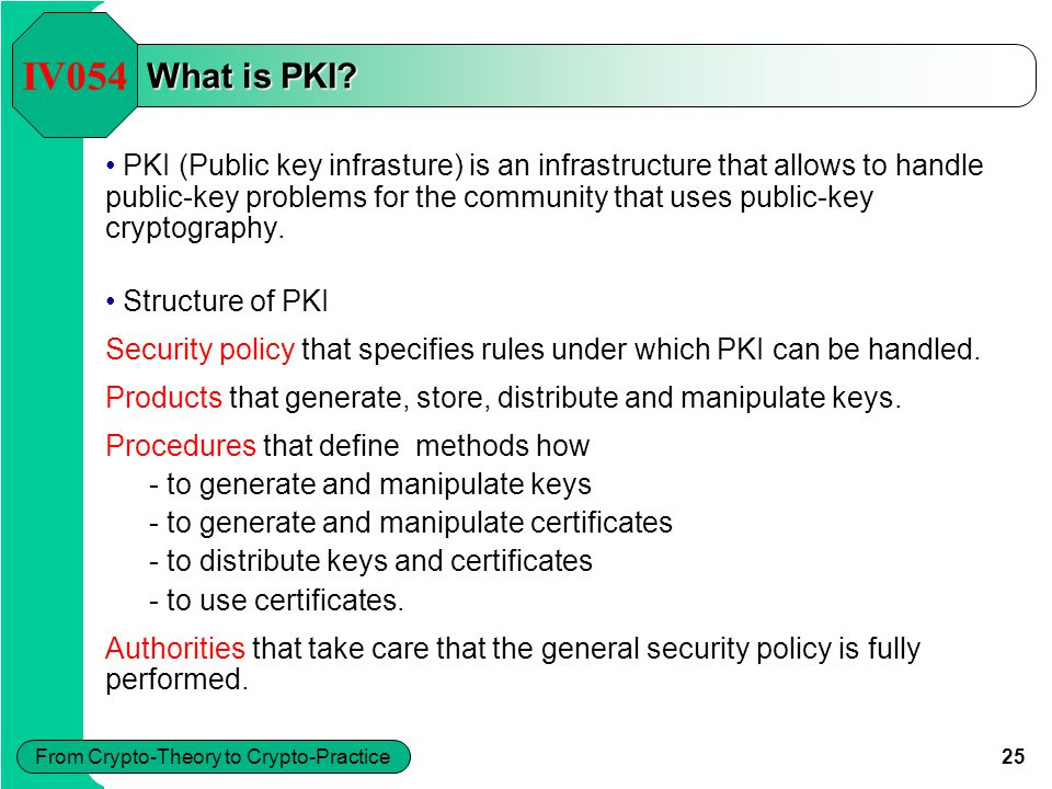 25 From Crypto-Theory to Crypto-Practice What is PKI? PKI (Public key infrasture) is an infrastructure that allows to handle public-key problems for t