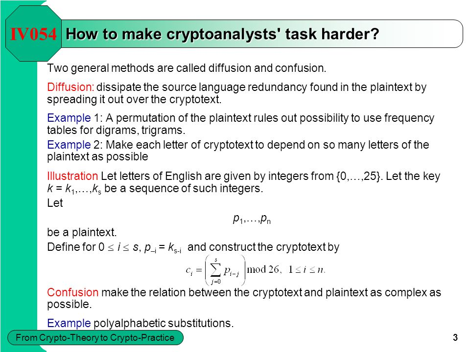 3 From Crypto-Theory to Crypto-Practice Illustration Let letters of English are given by integers from {0,…,25}. Let the key k = k 1,…,k s be a sequen