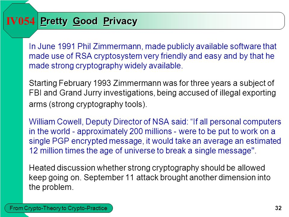 32 From Crypto-Theory to Crypto-Practice Pretty Good Privacy In June 1991 Phil Zimmermann, made publicly available software that made use of RSA crypt