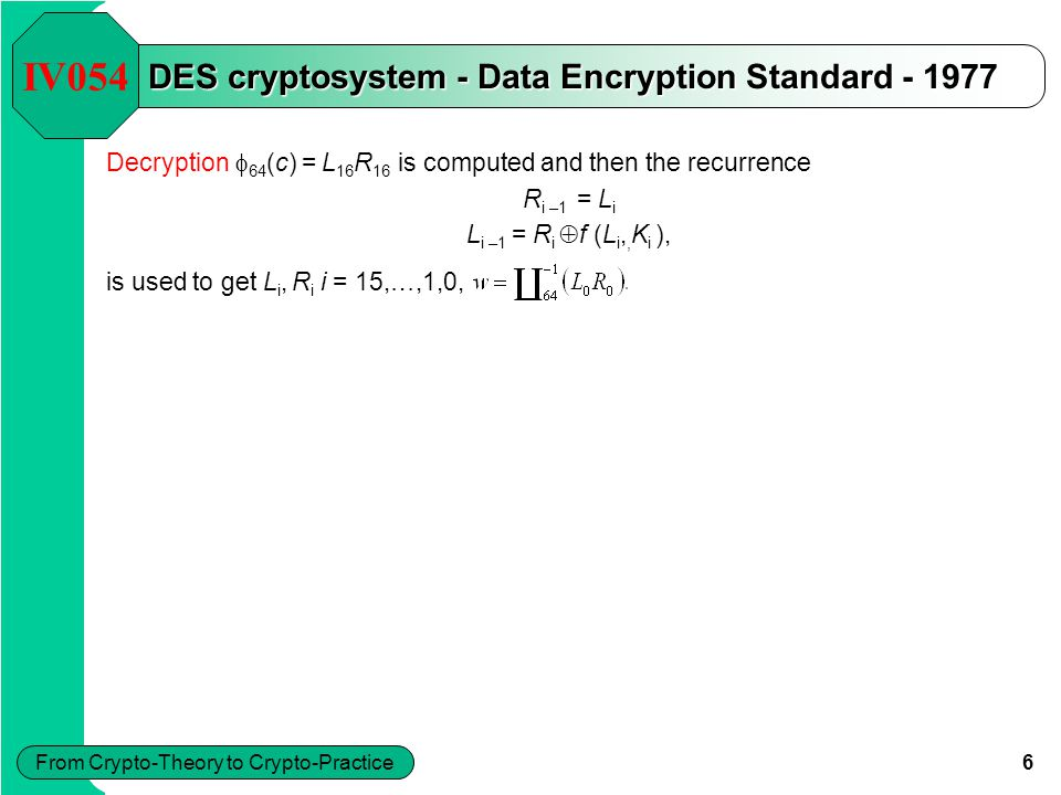 6 From Crypto-Theory to Crypto-Practice DES cryptosystem - Data Encryption Standard - 1977 IV054 Decryption  64 (c) = L 16 R 16 is computed and then