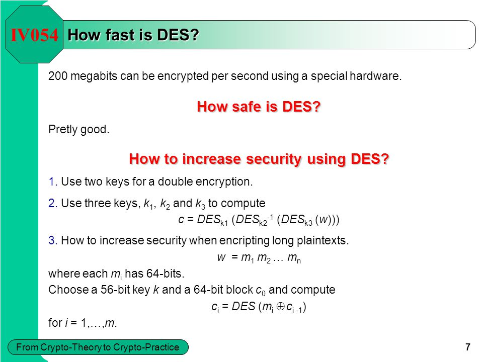 7 From Crypto-Theory to Crypto-Practice How fast is DES? 200 megabits can be encrypted per second using a special hardware. IV054 How safe is DES? Pre