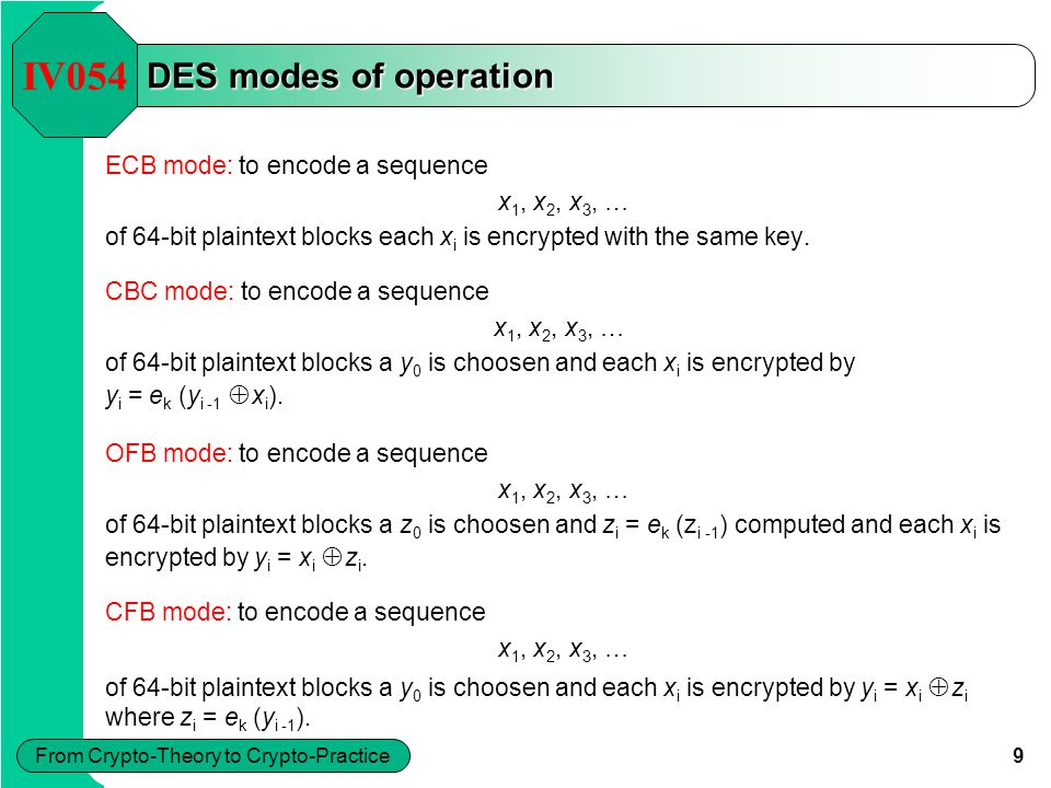 9 From Crypto-Theory to Crypto-Practice DES modes of operation ECB mode: to encode a sequence x 1, x 2, x 3, … of 64-bit plaintext blocks each x i is
