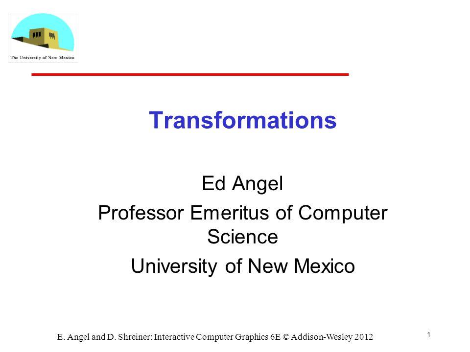 1 E. Angel and D. Shreiner: Interactive Computer Graphics 6E © Addison-Wesley 2012 Transformations Ed Angel Professor Emeritus of Computer Science Uni