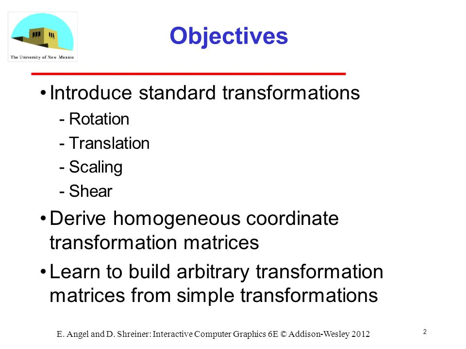 2 E. Angel and D. Shreiner: Interactive Computer Graphics 6E © Addison-Wesley 2012 Objectives Introduce standard transformations Rotation Translatio