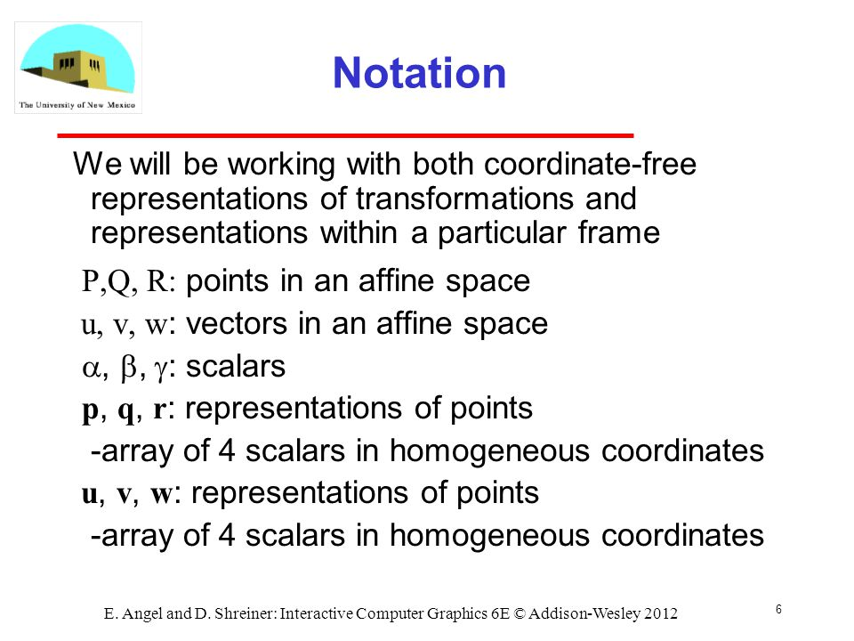 6 E. Angel and D. Shreiner: Interactive Computer Graphics 6E © Addison-Wesley 2012 Notation We will be working with both coordinate-free representatio