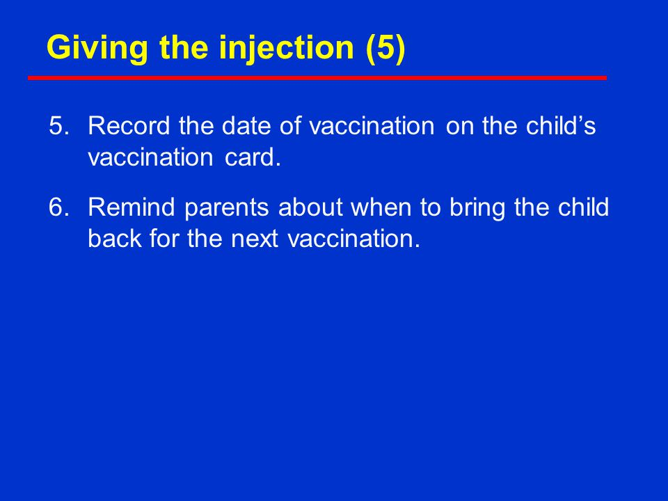 5.Record the date of vaccination on the child's vaccination card. 6.Remind parents about when to bring the child back for the next vaccination. Giving