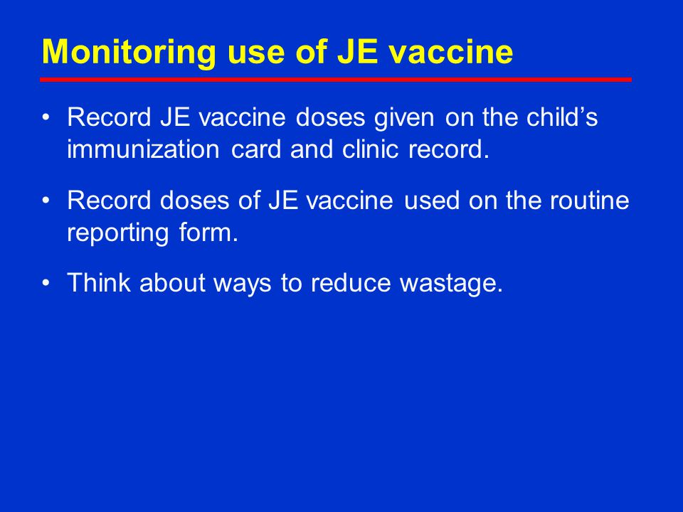 Monitoring use of JE vaccine Record JE vaccine doses given on the child's immunization card and clinic record. Record doses of JE vaccine used on the