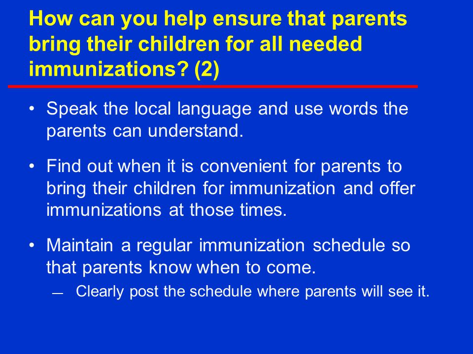 How can you help ensure that parents bring their children for all needed immunizations? (2) Speak the local language and use words the parents can und